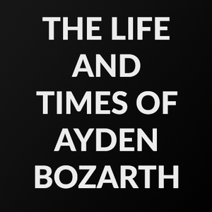 The Life And Times of Ayden Bozarth