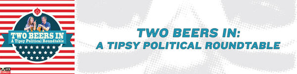 Two Beers In: A Tipsy Political Roundtable
