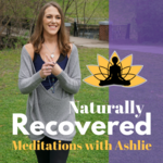 Naturally Recovered - Recovery Based Meditations with Ashlie