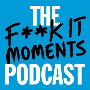 The Fuck It Moments Podcast