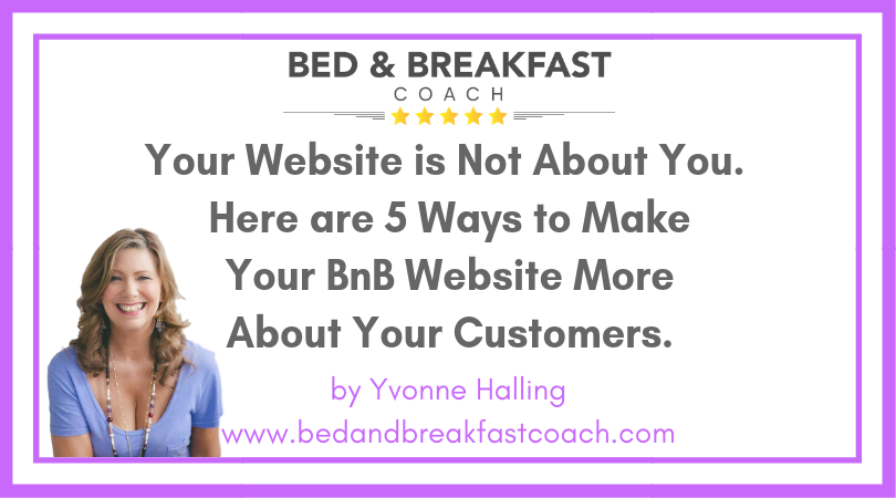 6: Your Website Is Not About You. Here are 5 Ways to Make Your BnB Website More About Your Customers.