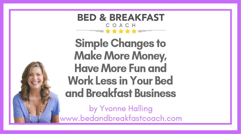 1: Simple Changes to Make More Money, Have More Fun and Work Less in Your Bed and Breakfast Business