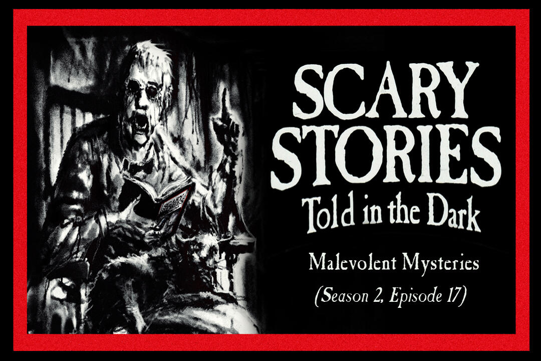 "17: S2E17 - ""Malevolent Mysteries"" – Scary Stories Told in the Dark"