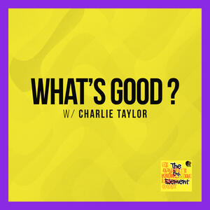 """What's Good?"" W/ Charlie Taylor"