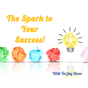 The Spark To Your Success with TeeJay Dowe