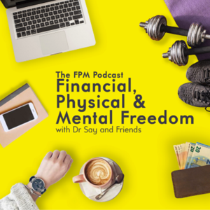 FPM Podcast | Financial, Physical and Mental Freedom | Dr Say and Friends