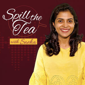 Spill the Tea with Sneha