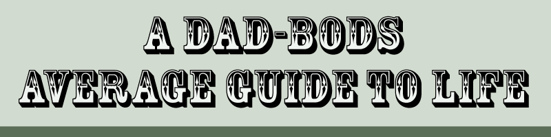 A Dad-Bod's Average Guide to Life
