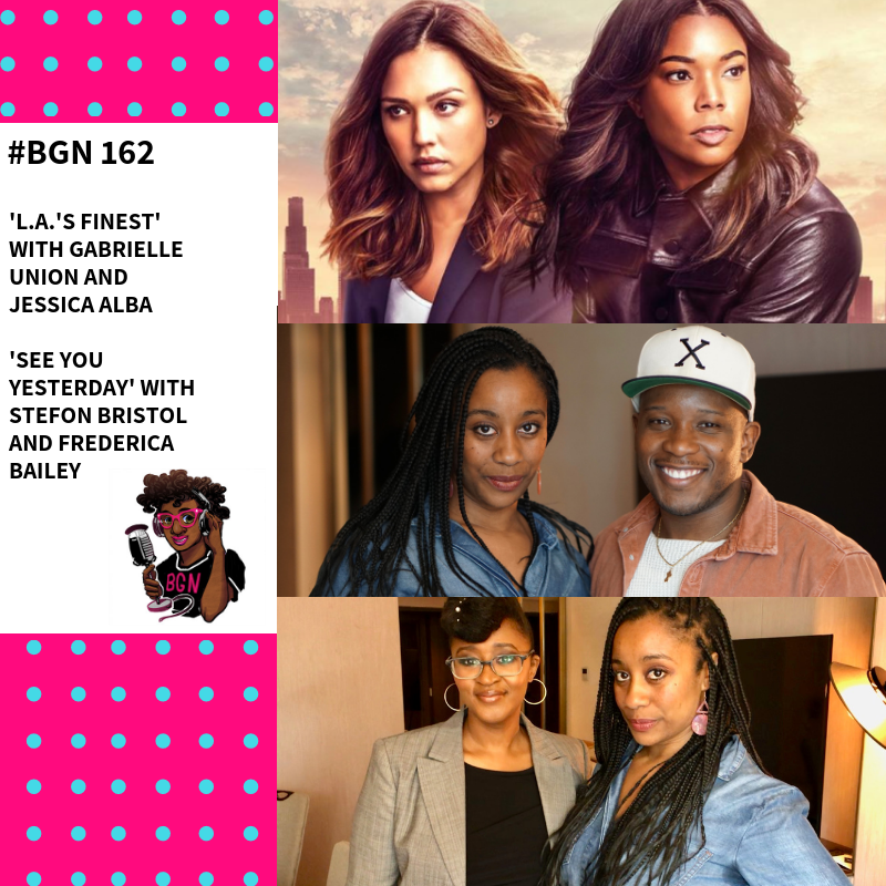 BGN #162 I 'L.A.'s Finest' Gabrielle Union and Jessica Alba & 'See You Yesterday' Filmmakers Stefon Bristol and Frederica Bailey