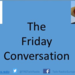 The Friday Conversation