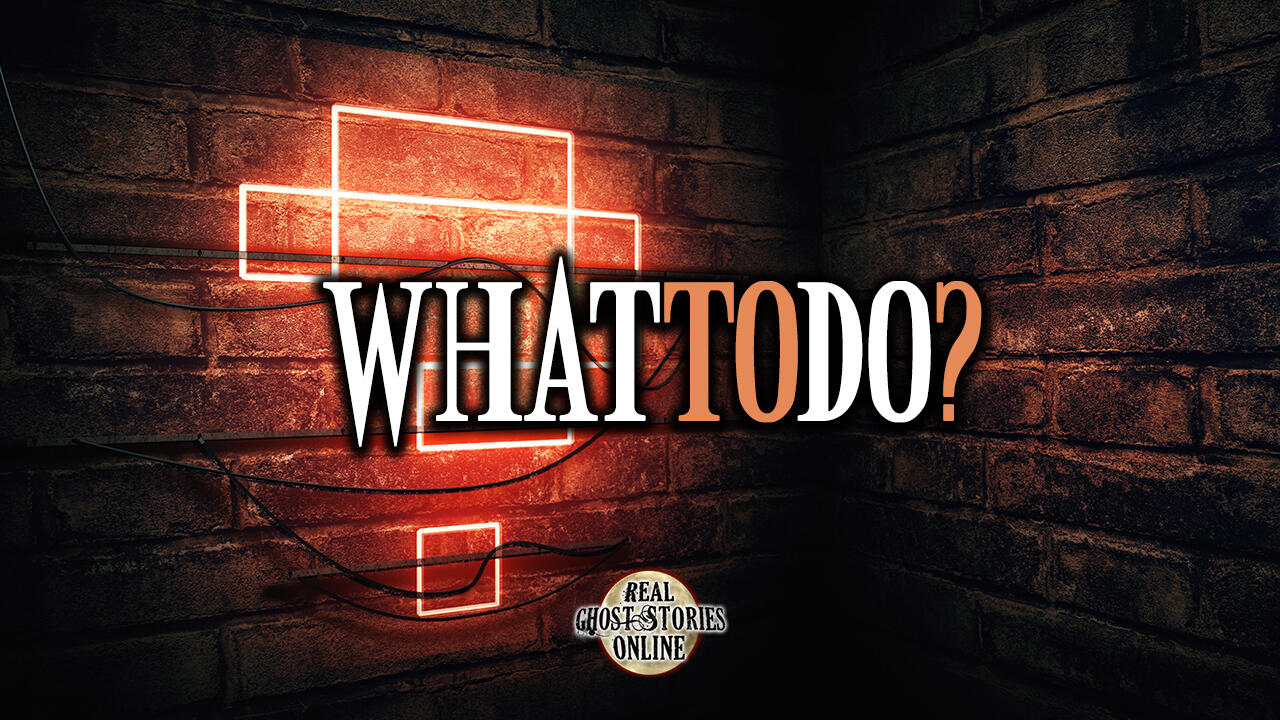 What to Do | Haunted, Paranormal, Supernatural