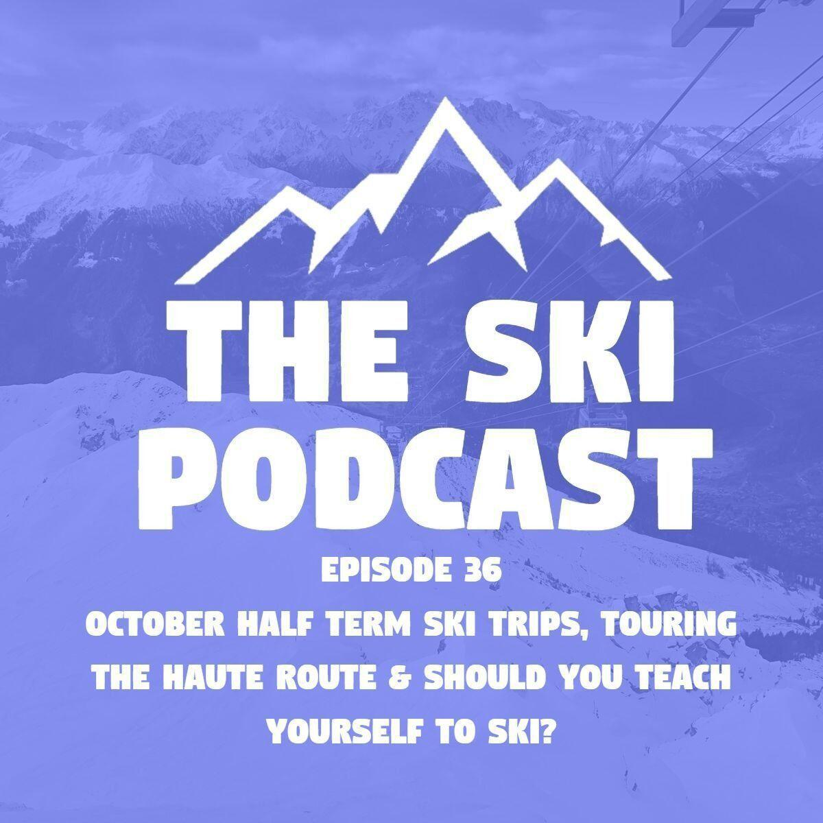 36: October Half Term Ski Trips, Touring The Haute Route & Should You Teach Yourself to Ski?