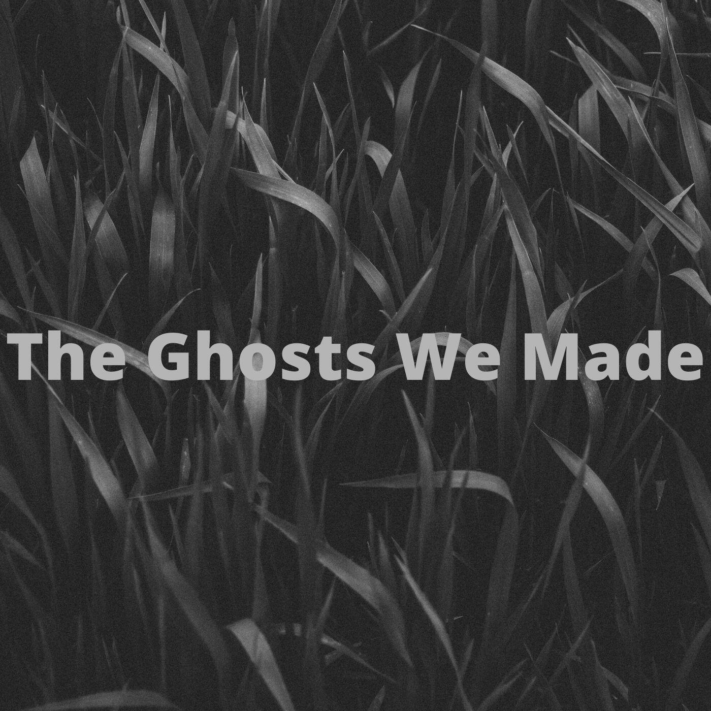 The Ghosts We Made
