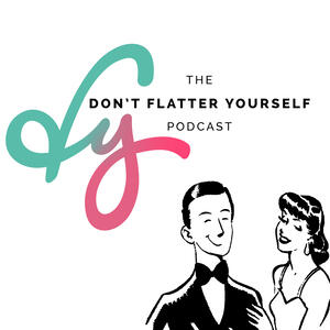 Don't Flatter Yourself Podcast