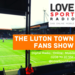 Luton Town Fans Show on Love Sport