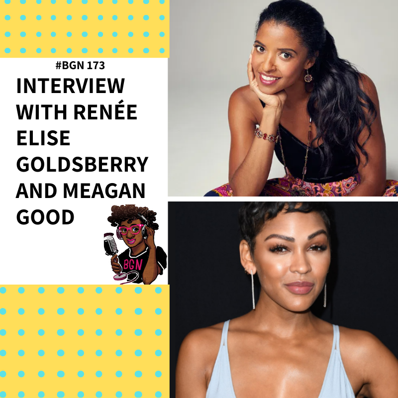 BGN #173 I Interviews with Renee Elise Goldsberry and Meagan Good