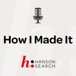 How I Made It: Career stories from Hanson Search