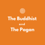 The Buddhist and The Pagan