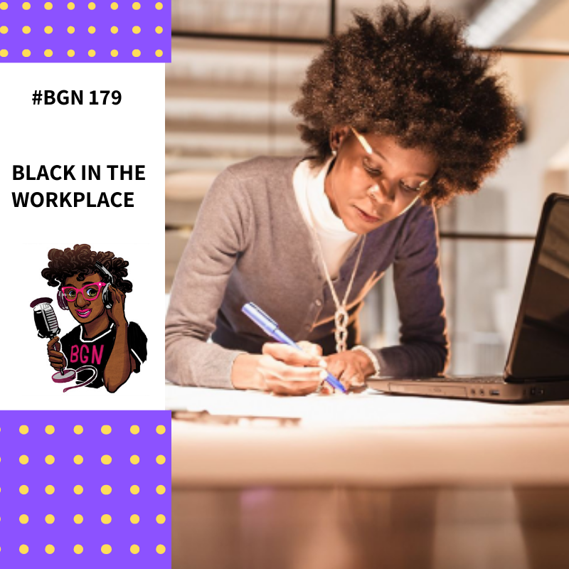 BGN #179 I Black In The Workplace