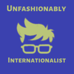 Unfashionably Internationalist