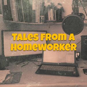 Tales from a Homeworker