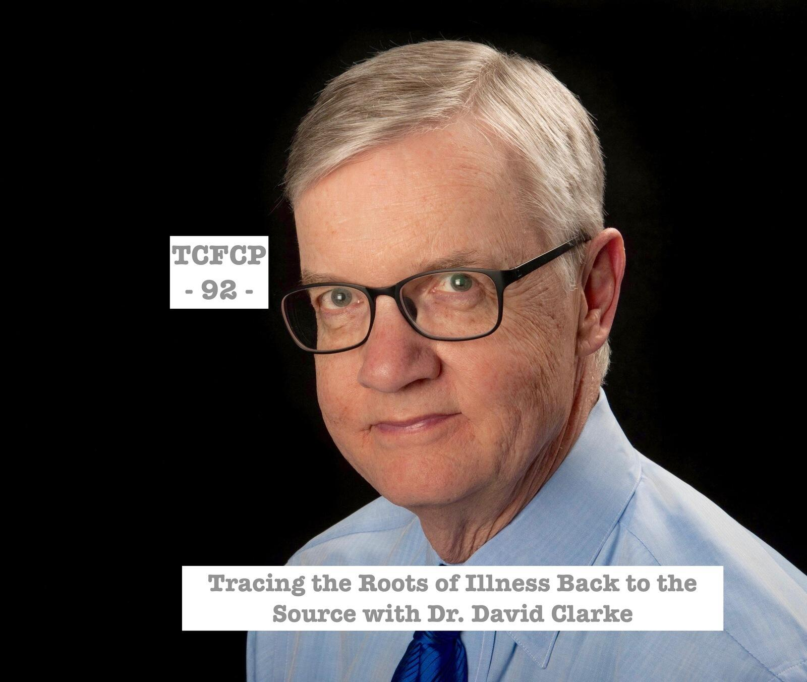 92: Episode 92 - Tracing the Roots of Illness Back to the Source with Dr. David Clarke