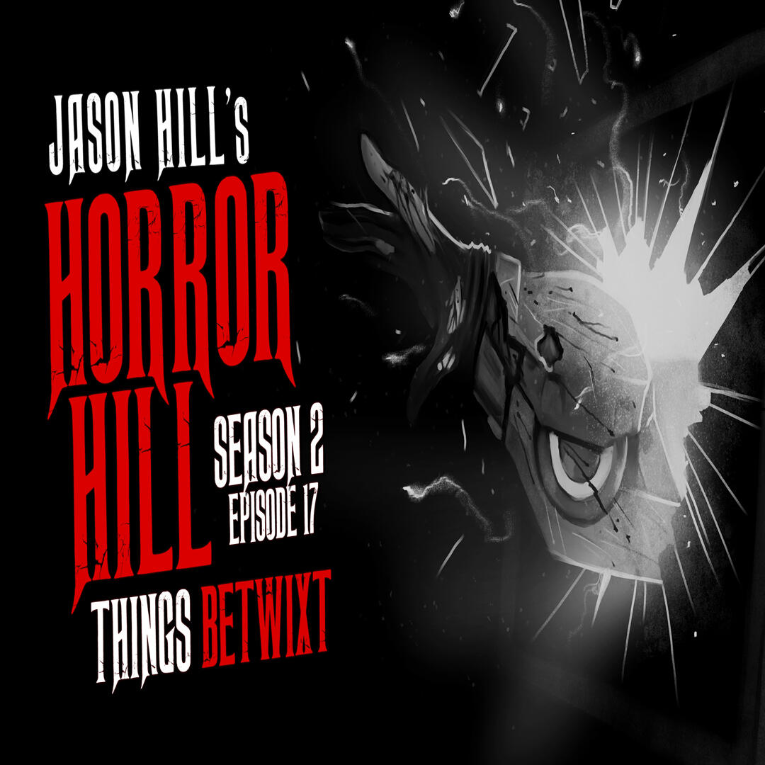 """17: S2E17 – """"Things Betwixt"""" – Horror Hill"""
