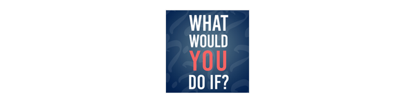 What Would You Do If?