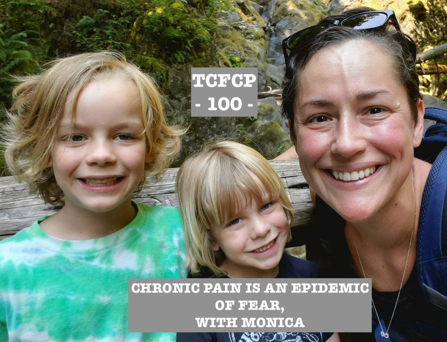 100: EPISODE 100 - CHRONIC PAIN IS AN EPIDEMIC OF FEAR WITH MONICA