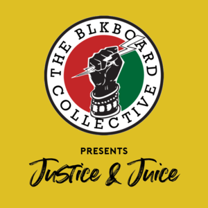 The BLKboard Collective Presents: Justice & Juice