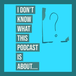 I don't know what this podcast is about