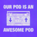 Our Pod Is An Awesome Pod