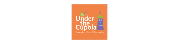 Under the Cupola: A Stepping Stones Museum for Children Podcast