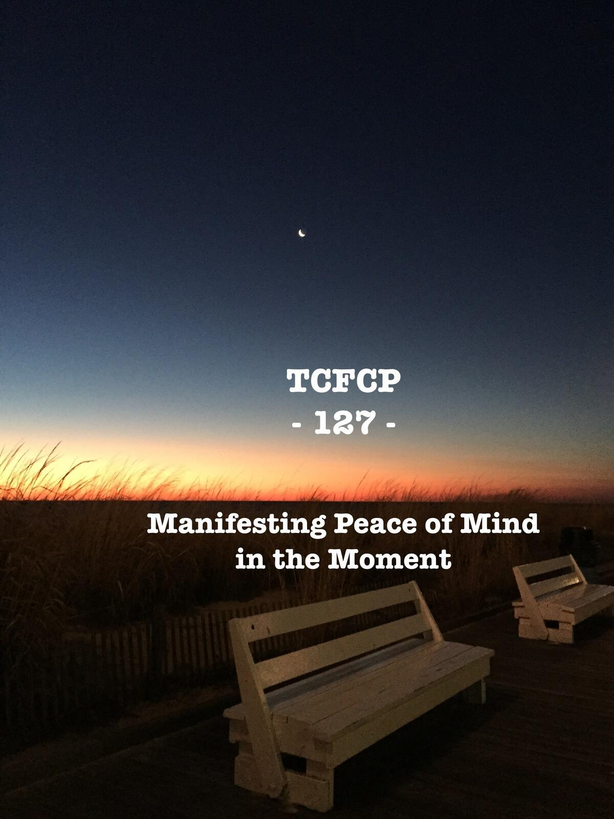 127: Episode 127 - Manifesting Peace of Mind in the Moment
