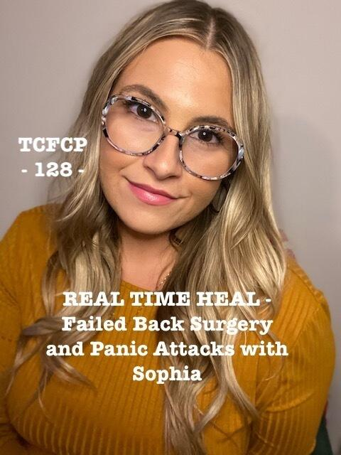 128: Episode 128 - REAL TIME HEAL - Failed Back Surgery and Panic Attacks with Sophia