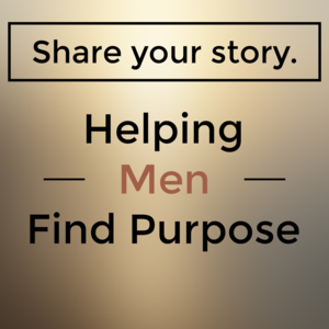 Share Your Story:  Helping Men Find Purpose