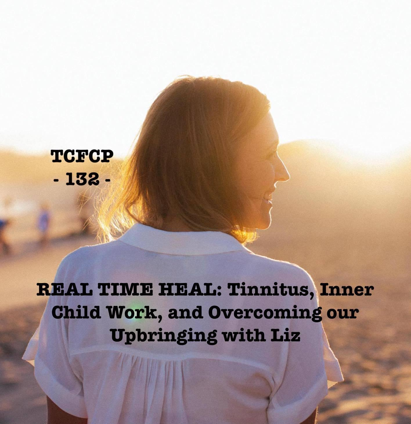 132: EPISODE 132 - REAL TIME HEAL: Tinnitus, Inner Child Work, and Overcoming Our Upbringing with Liz