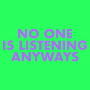 No One is Listening Anyways