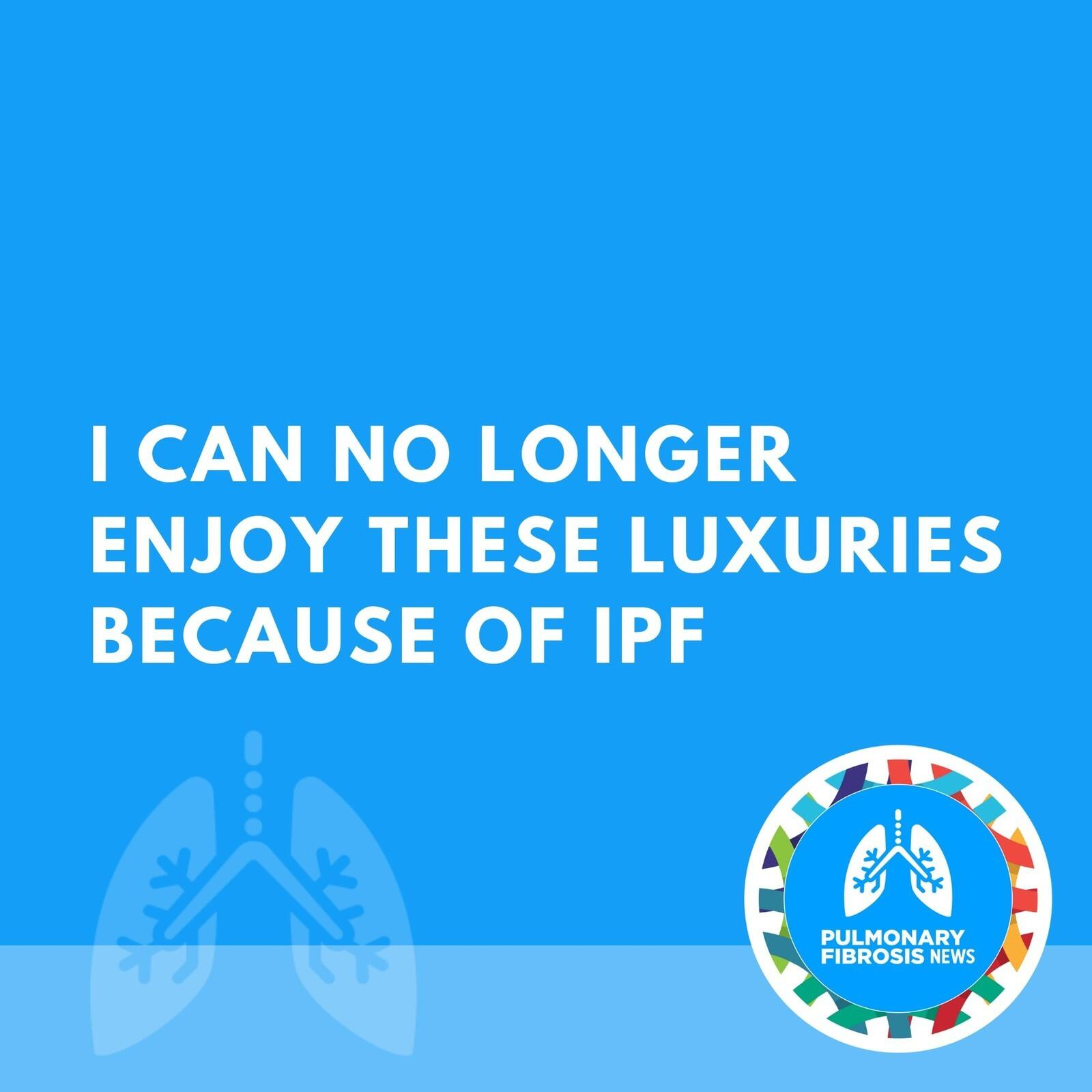 I Can No Longer Enjoy These Luxuries Because of IPF