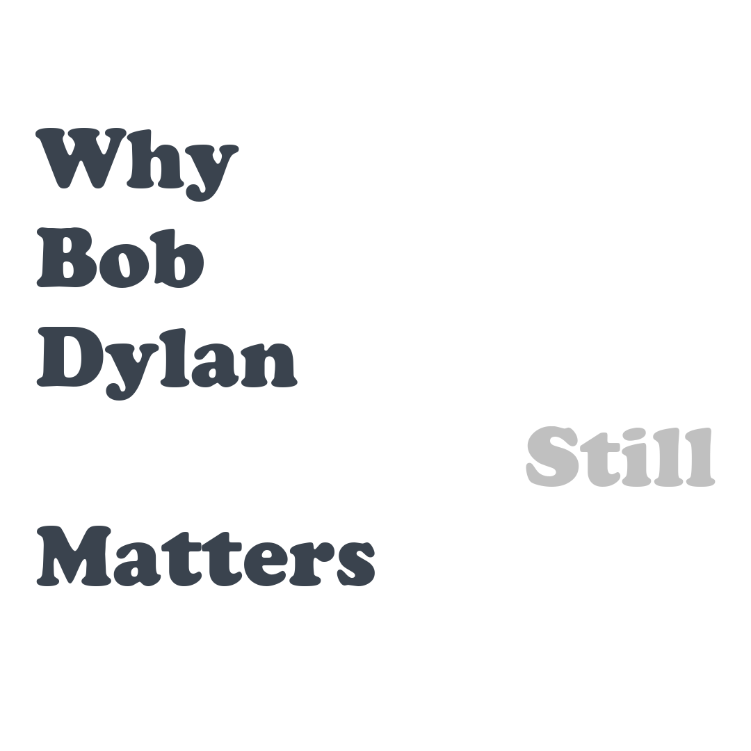 80th Birthday Special: Why Does Bob Dylan Still Matter So Much?