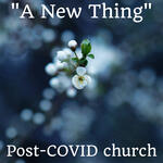 """""""A New Thing""""   Post-COVID church"""